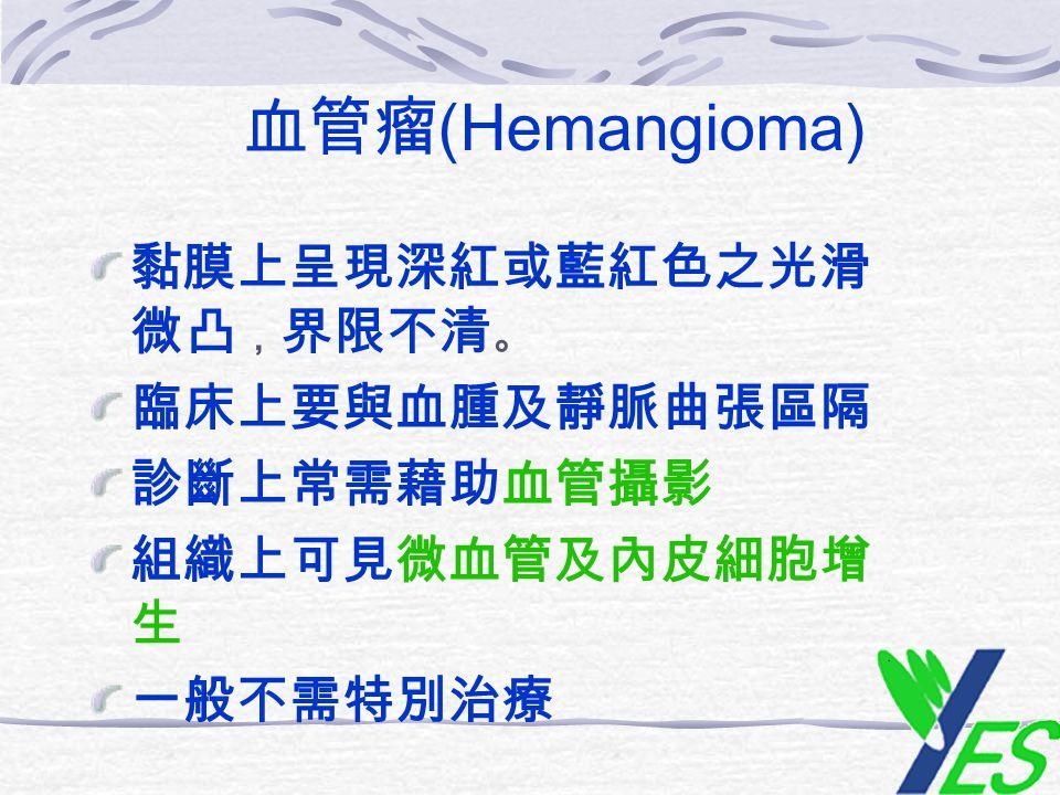 血管瘤(Hemangioma) 黏膜上呈現深紅或藍紅色之光滑微凸,界限不清。 臨床上要與血腫及靜脈曲張區隔 診斷上常需藉助血管攝影