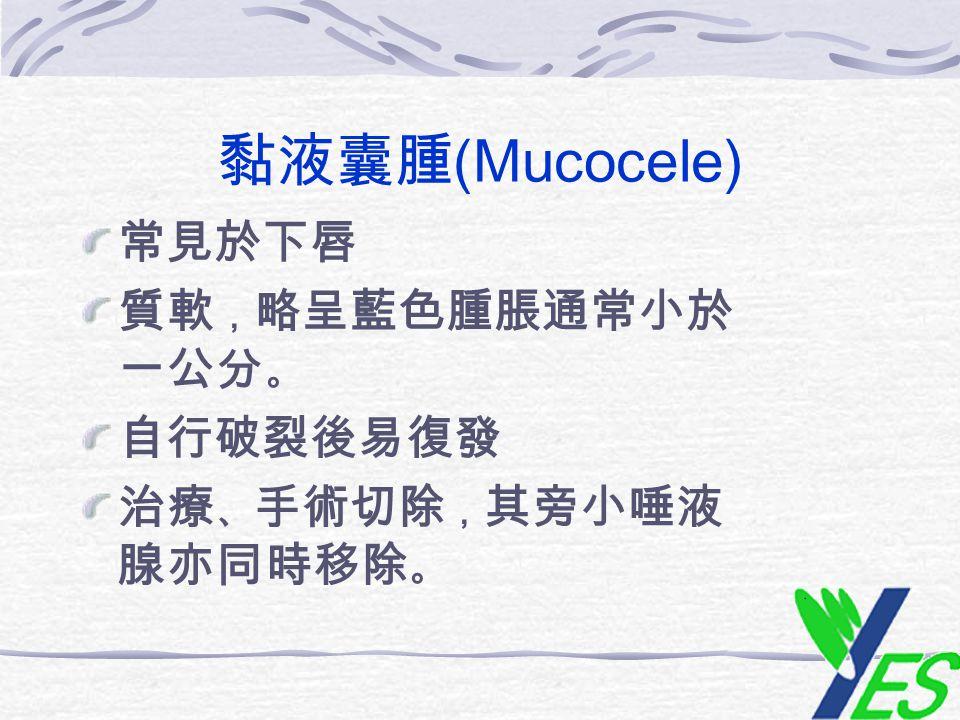 黏液囊腫(Mucocele) 常見於下唇 質軟,略呈藍色腫脹通常小於一公分。 自行破裂後易復發 治療、手術切除,其旁小唾液腺亦同時移除。