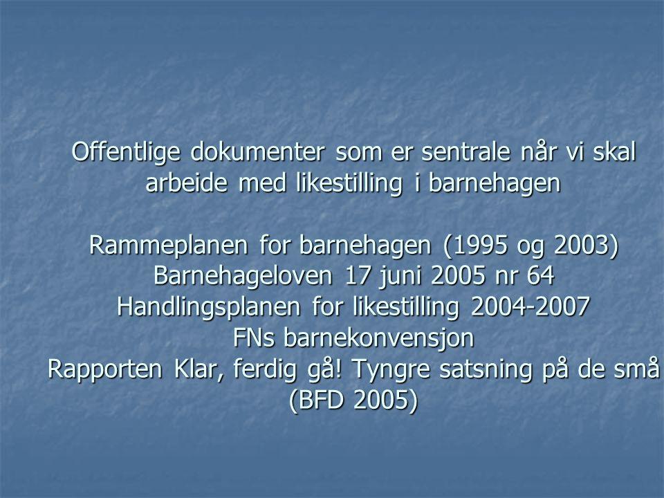 Offentlige dokumenter som er sentrale når vi skal arbeide med likestilling i barnehagen Rammeplanen for barnehagen (1995 og 2003) Barnehageloven 17 juni 2005 nr 64 Handlingsplanen for likestilling 2004-2007 FNs barnekonvensjon Rapporten Klar, ferdig gå.