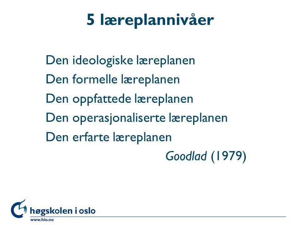 5 læreplannivåer Den ideologiske læreplanen Den formelle læreplanen