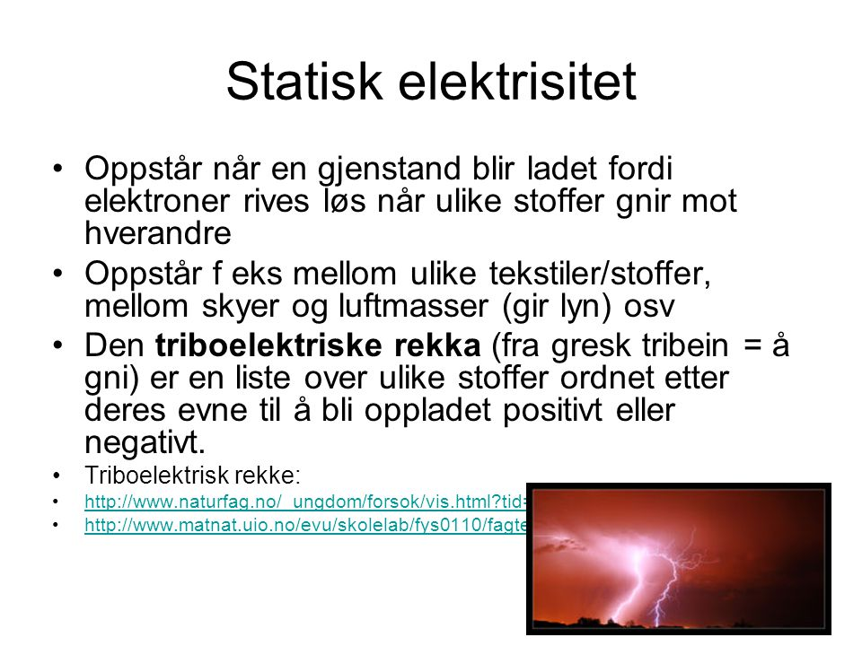 Statisk elektrisitet Oppstår når en gjenstand blir ladet fordi elektroner rives løs når ulike stoffer gnir mot hverandre.