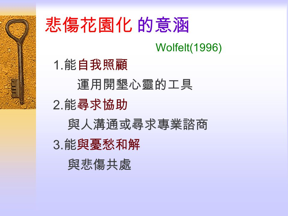 悲傷花園化 的意涵 Wolfelt(1996) 1.能自我照顧 2.能尋求協助 與人溝通或尋求專業諮商 3.能與憂愁和解 與悲傷共處