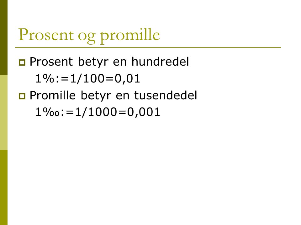 Prosent og promille Prosent betyr en hundredel 1%:=1/100=0,01