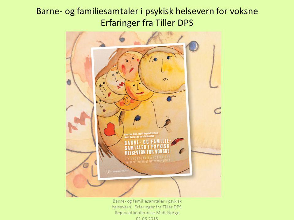 Barne- og familiesamtaler i psykisk helsevern for voksne Erfaringer fra Tiller DPS