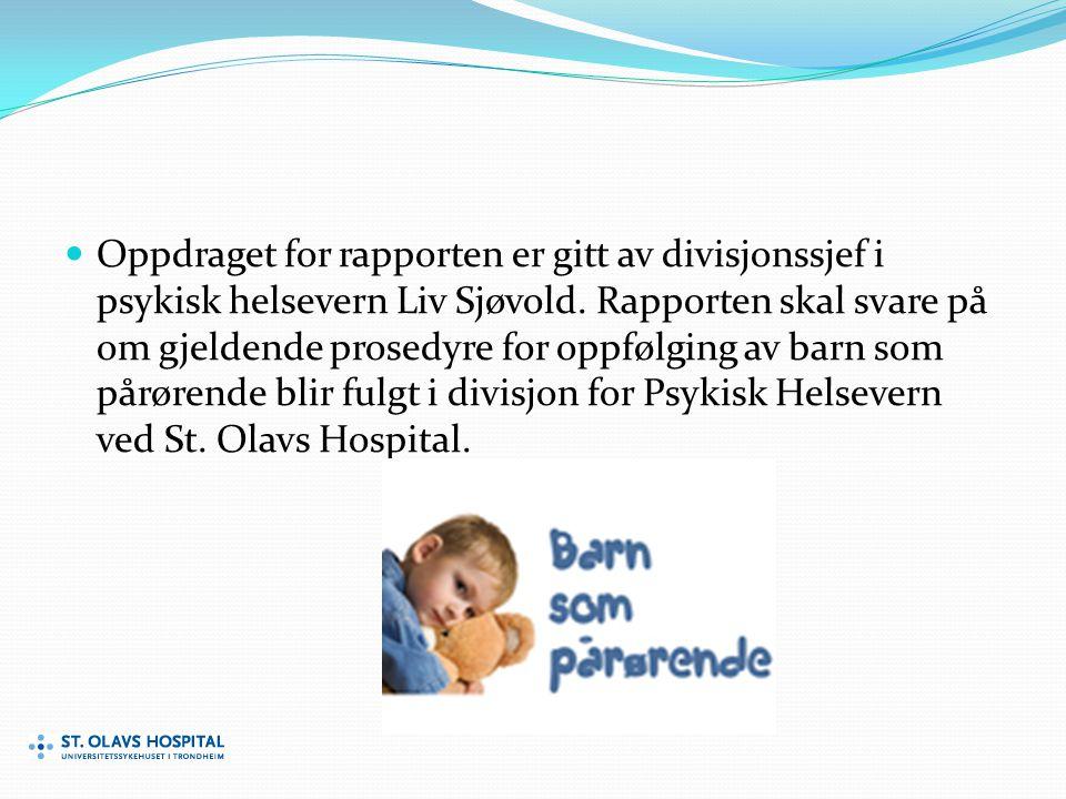 Oppdraget for rapporten er gitt av divisjonssjef i psykisk helsevern Liv Sjøvold. Rapporten skal svare på om gjeldende prosedyre for oppfølging av barn som pårørende blir fulgt i divisjon for Psykisk Helsevern ved St. Olavs Hospital.