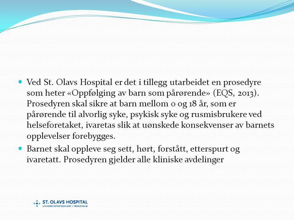 Ved St. Olavs Hospital er det i tillegg utarbeidet en prosedyre som heter «Oppfølging av barn som pårørende» (EQS, 2013). Prosedyren skal sikre at barn mellom 0 og 18 år, som er pårørende til alvorlig syke, psykisk syke og rusmisbrukere ved helseforetaket, ivaretas slik at uønskede konsekvenser av barnets opplevelser forebygges.