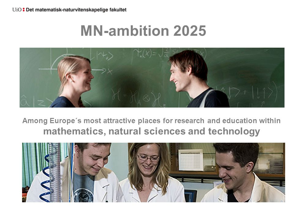 MN-ambition 2025 Among Europe´s most attractive places for research and education within mathematics, natural sciences and technology.