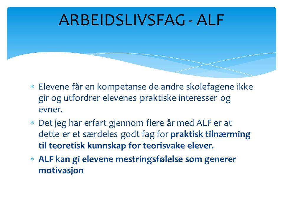 ARBEIDSLIVSFAG - ALF Elevene får en kompetanse de andre skolefagene ikke gir og utfordrer elevenes praktiske interesser og evner.