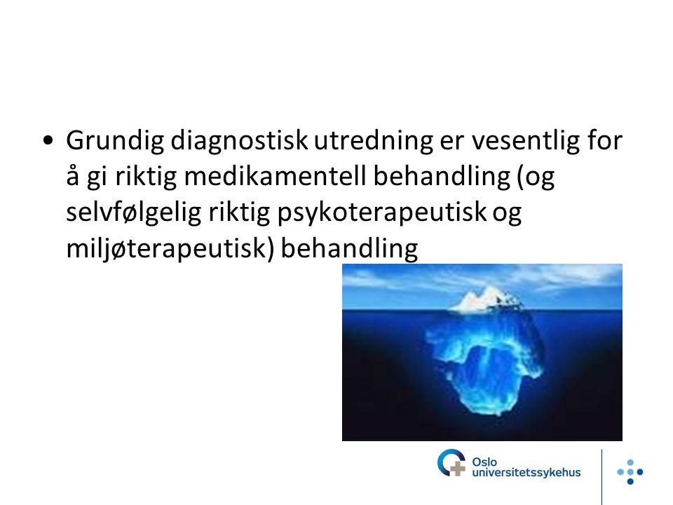 Grundig diagnostisk utredning er vesentlig for å gi riktig medikamentell behandling (og selvfølgelig riktig psykoterapeutisk og miljøterapeutisk) behandling
