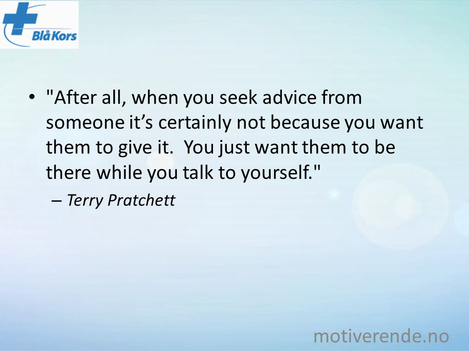 After all, when you seek advice from someone it's certainly not because you want them to give it. You just want them to be there while you talk to yourself.