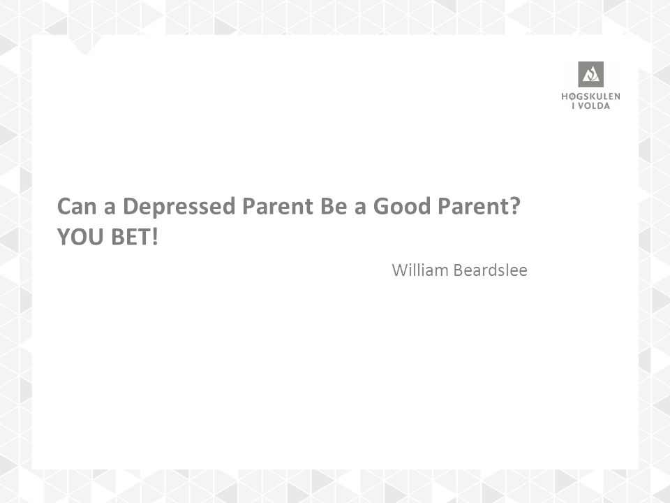 Can a Depressed Parent Be a Good Parent YOU BET! William Beardslee