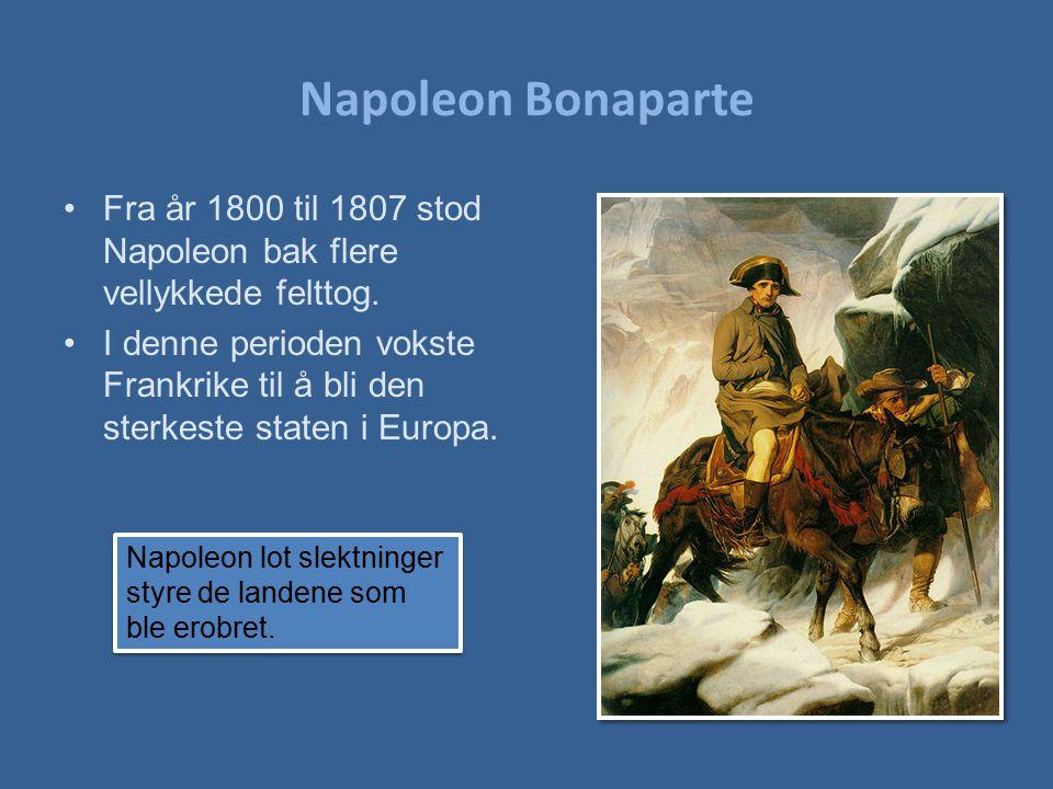 Napoleon Bonaparte Fra år 1800 til 1807 stod Napoleon bak flere vellykkede felttog.