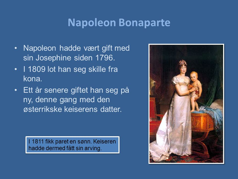 Napoleon Bonaparte Napoleon hadde vært gift med sin Josephine siden 1796. I 1809 lot han seg skille fra kona.