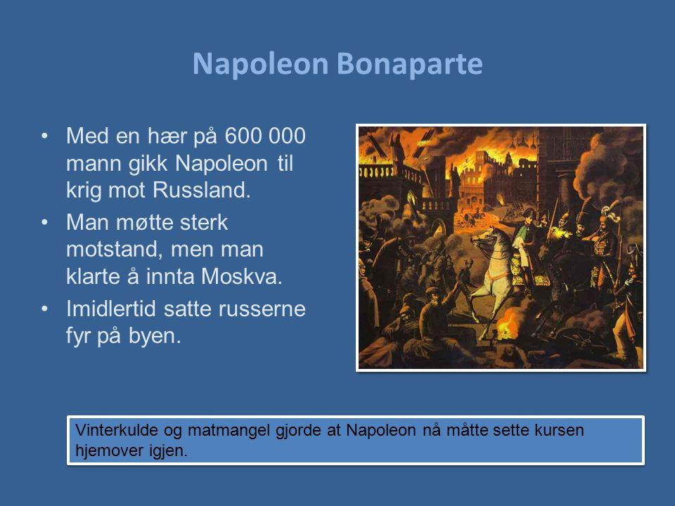 Napoleon Bonaparte Med en hær på 600 000 mann gikk Napoleon til krig mot Russland. Man møtte sterk motstand, men man klarte å innta Moskva.