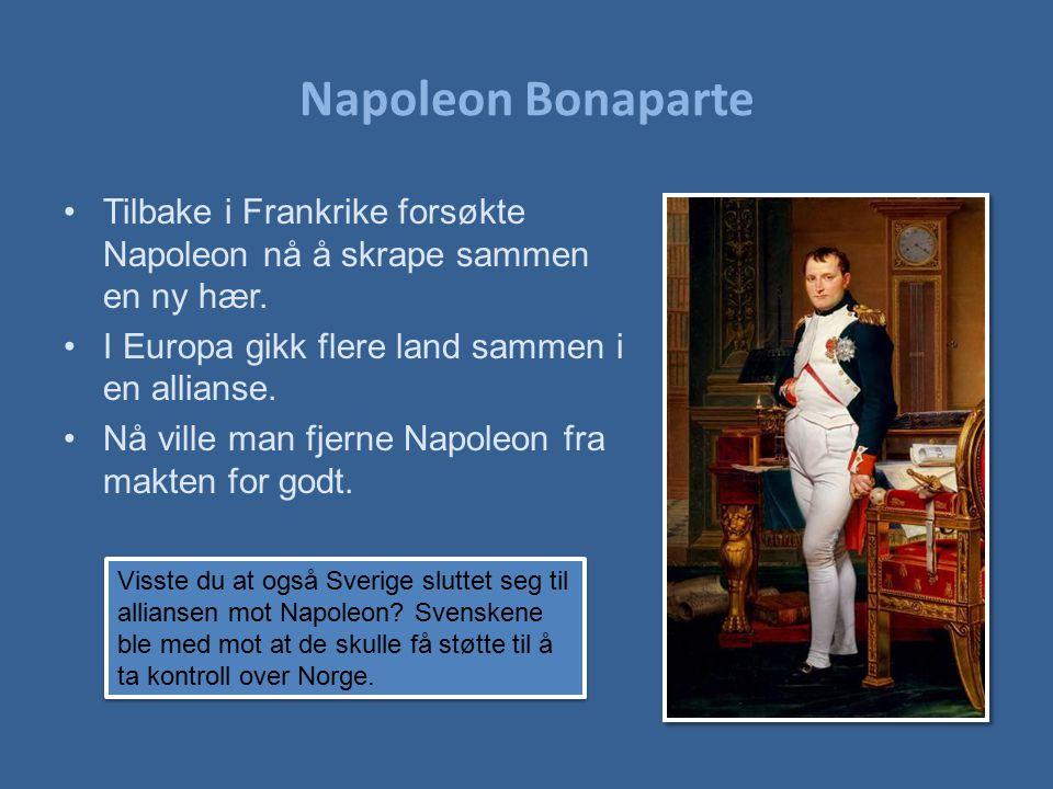 Napoleon Bonaparte Tilbake i Frankrike forsøkte Napoleon nå å skrape sammen en ny hær. I Europa gikk flere land sammen i en allianse.