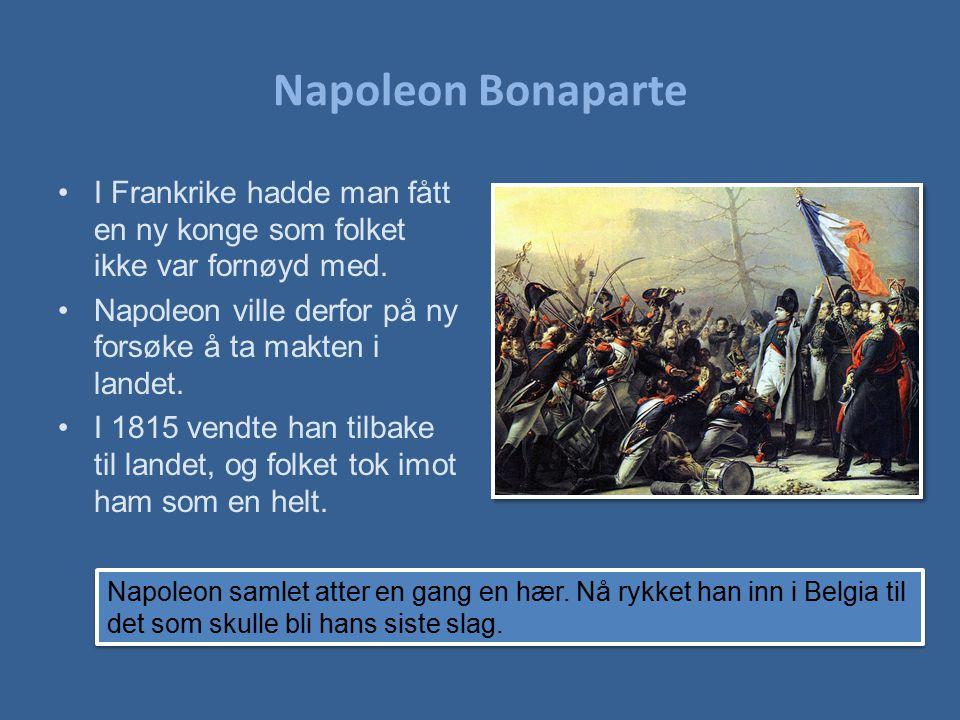 Napoleon Bonaparte I Frankrike hadde man fått en ny konge som folket ikke var fornøyd med. Napoleon ville derfor på ny forsøke å ta makten i landet.