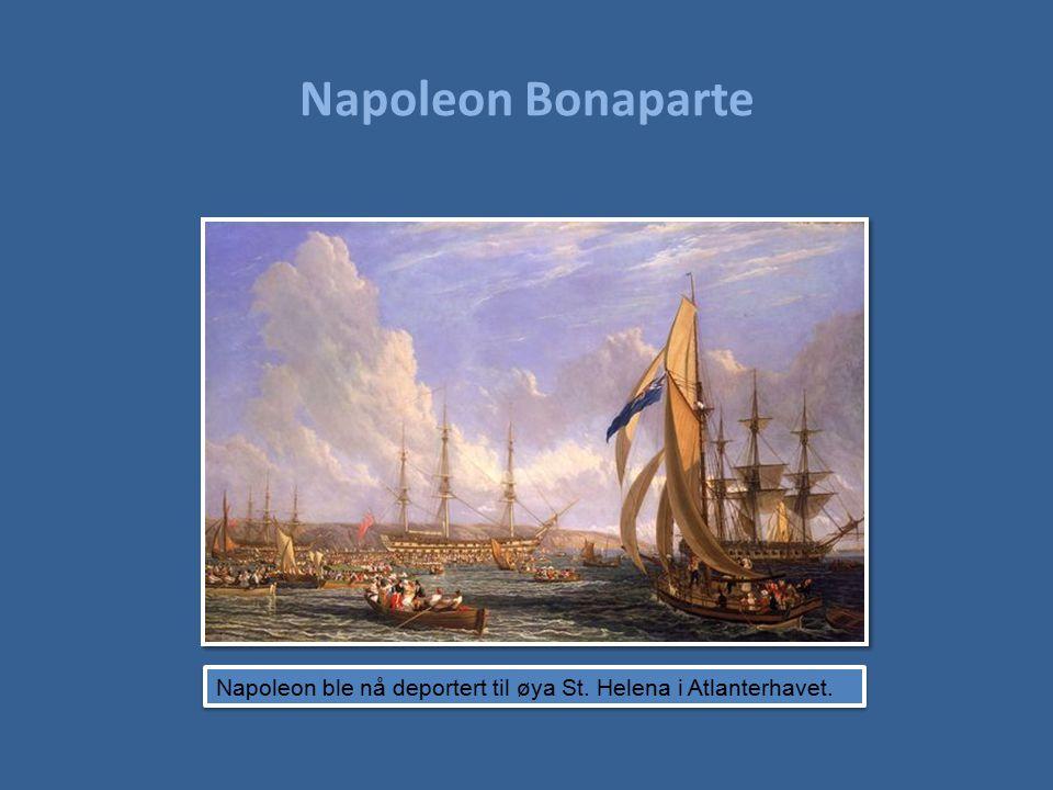 Napoleon Bonaparte Napoleon ble nå deportert til øya St. Helena i Atlanterhavet.
