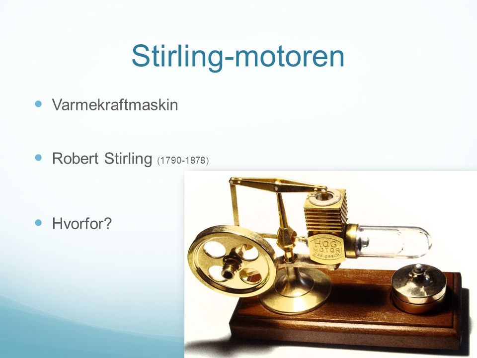 Stirling-motoren Varmekraftmaskin Robert Stirling (1790-1878) Hvorfor