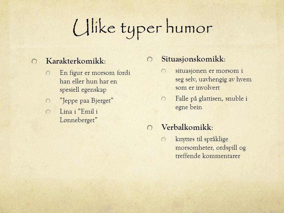 Ulike typer humor Karakterkomikk: Situasjonskomikk: Verbalkomikk: