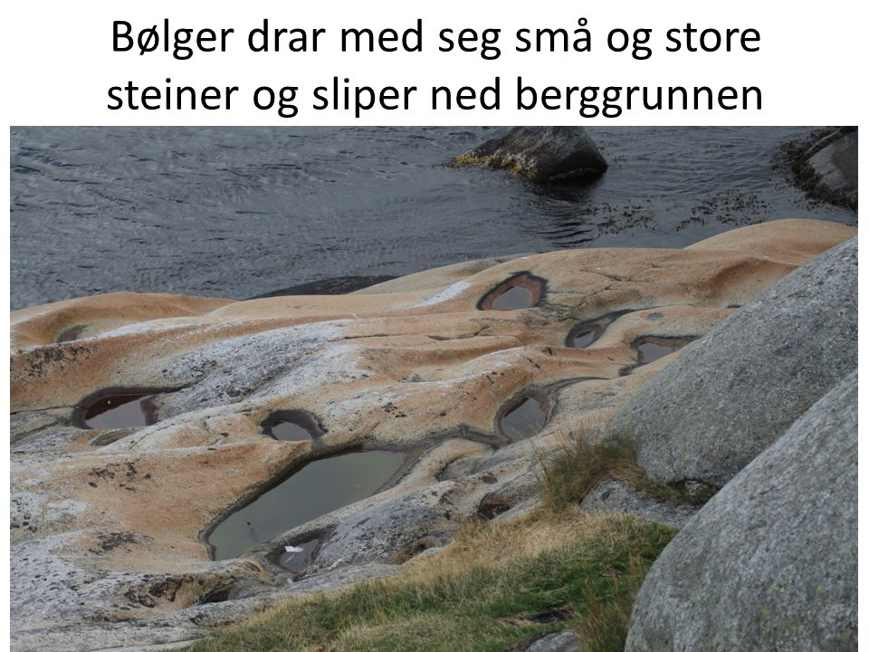 Bølger drar med seg små og store steiner og sliper ned berggrunnen