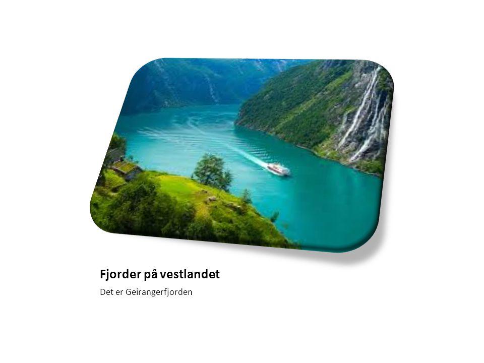 Fjorder på vestlandet Det er Geirangerfjorden