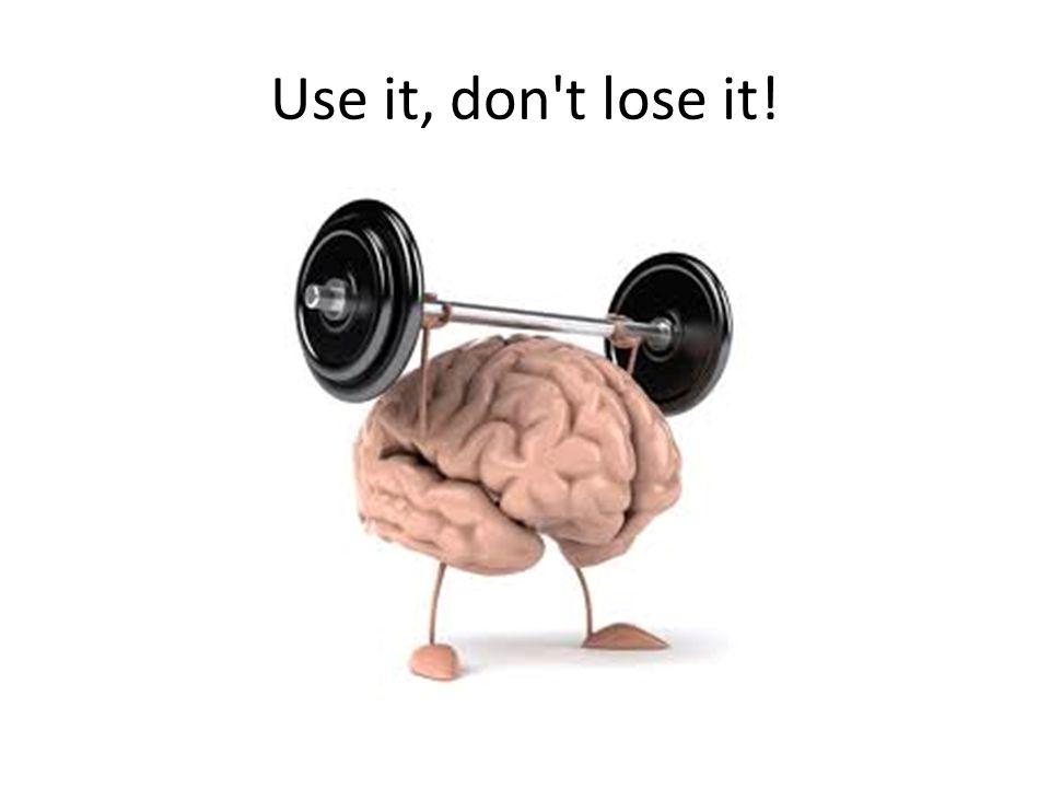 Use it, don t lose it!