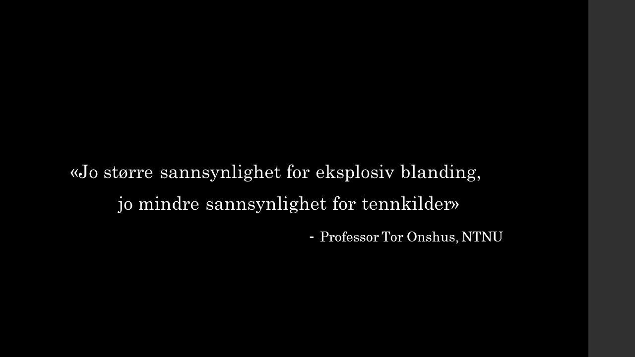 «Jo større sannsynlighet for eksplosiv blanding, jo mindre sannsynlighet for tennkilder» - Professor Tor Onshus, NTNU