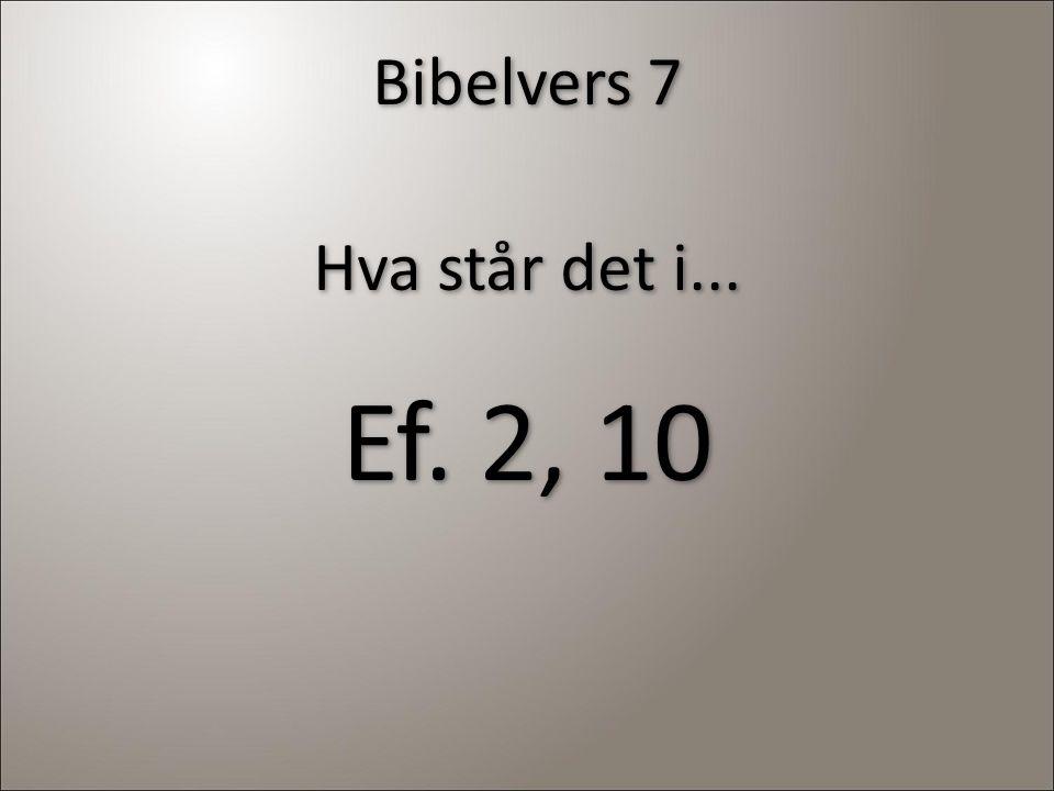 Bibelvers 7 Hva står det i... Ef. 2, 10