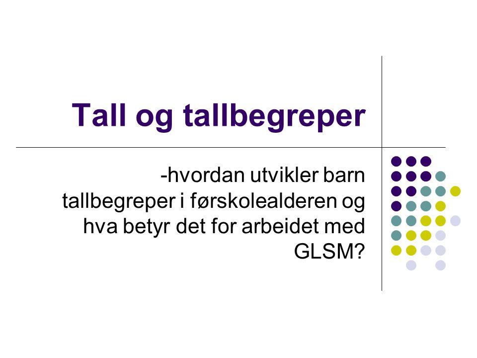 Tall og tallbegreper -hvordan utvikler barn tallbegreper i førskolealderen og hva betyr det for arbeidet med GLSM