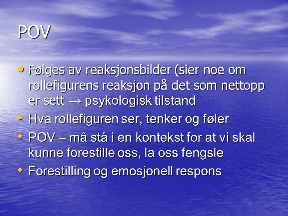 POV Følges av reaksjonsbilder (sier noe om rollefigurens reaksjon på det som nettopp er sett → psykologisk tilstand.