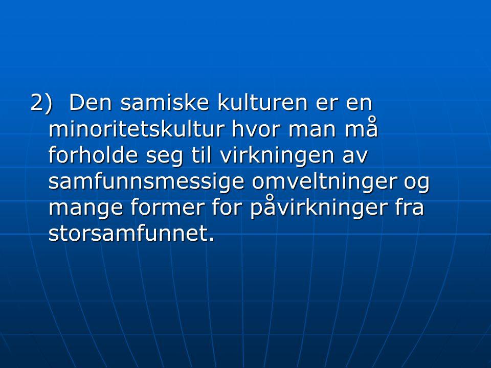 2) Den samiske kulturen er en minoritetskultur hvor man må forholde seg til virkningen av samfunnsmessige omveltninger og mange former for påvirkninger fra storsamfunnet.