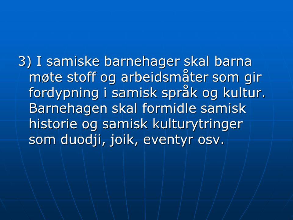 3) I samiske barnehager skal barna møte stoff og arbeidsmåter som gir fordypning i samisk språk og kultur.