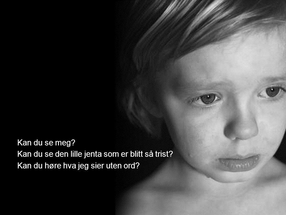 Kan du se meg Kan du se den lille jenta som er blitt så trist Kan du høre hva jeg sier uten ord