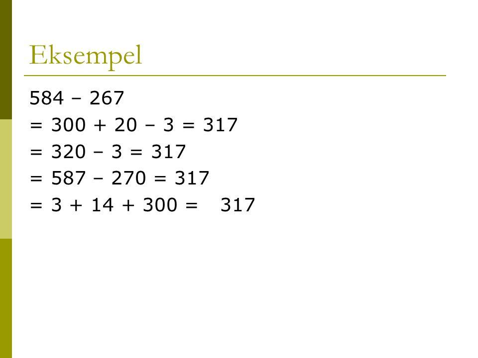 Eksempel 584 – 267. = 300 + 20 – 3 = 317. = 320 – 3 = 317. = 587 – 270 = 317. = 3 + 14 + 300 = 317.