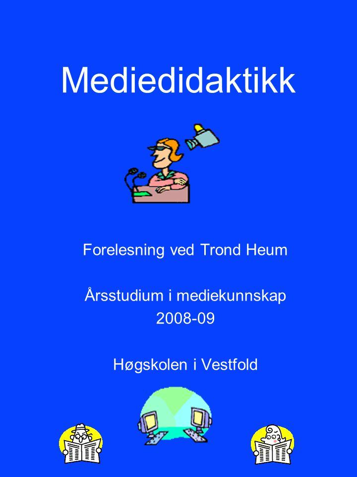 Mediedidaktikk Forelesning ved Trond Heum Årsstudium i mediekunnskap