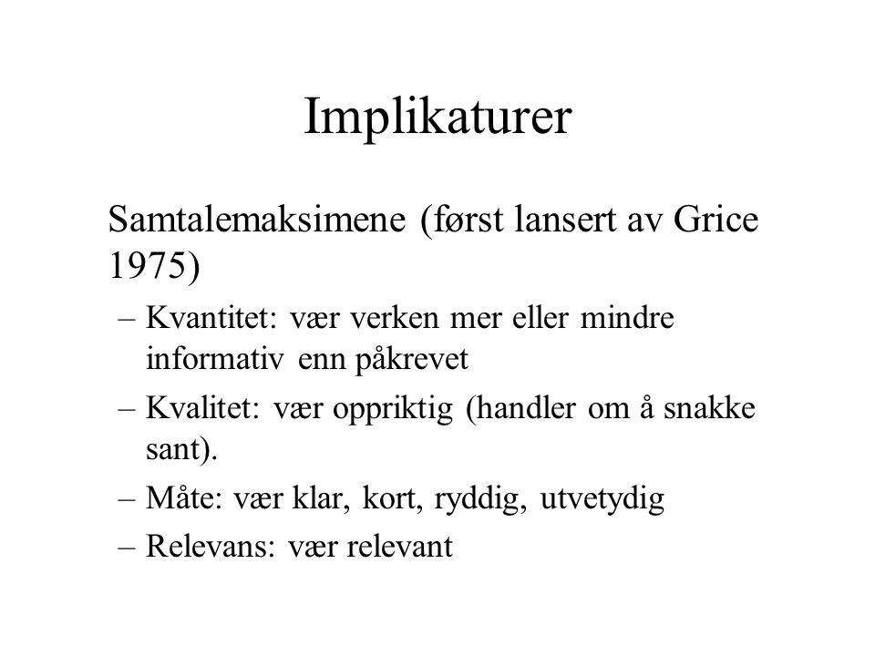 Implikaturer Samtalemaksimene (først lansert av Grice 1975)