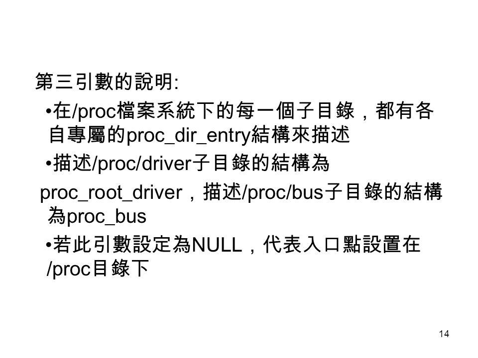 第三引數的說明: •在/proc檔案系統下的每一個子目錄,都有各自專屬的proc_dir_entry結構來描述. •描述/proc/driver子目錄的結構為. proc_root_driver,描述/proc/bus子目錄的結構為proc_bus.