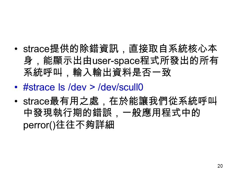 strace提供的除錯資訊,直接取自系統核心本身,能顯示出由user-space程式所發出的所有系統呼叫,輸入輸出資料是否一致