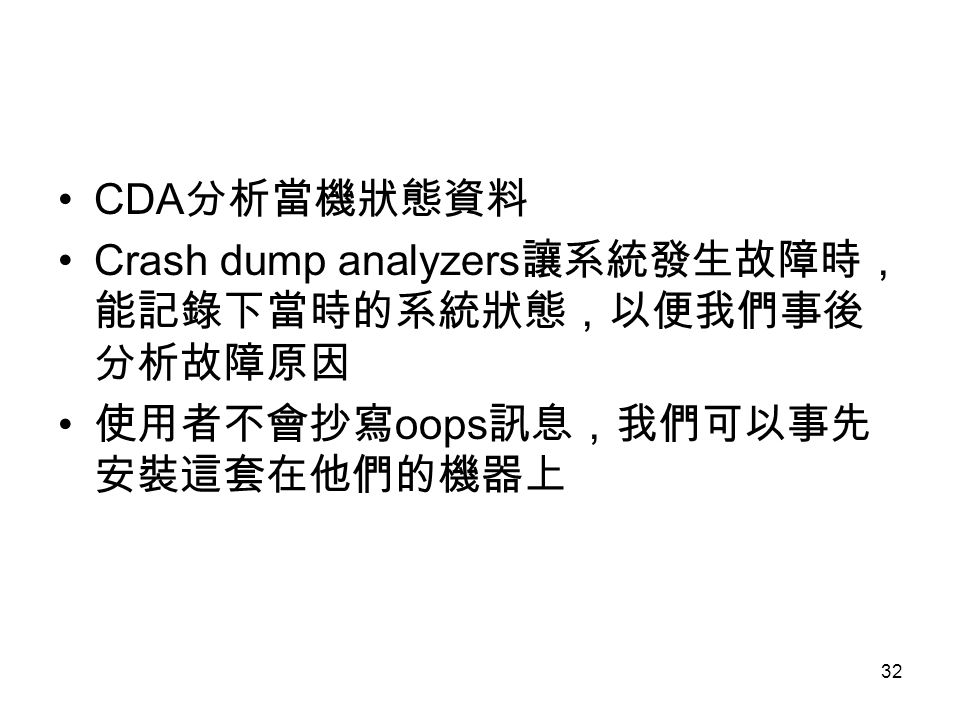 CDA分析當機狀態資料 Crash dump analyzers讓系統發生故障時,能記錄下當時的系統狀態,以便我們事後分析故障原因 使用者不會抄寫oops訊息,我們可以事先安裝這套在他們的機器上