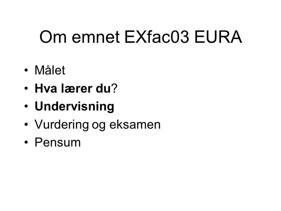 Om emnet EXfac03 EURA Målet Hva lærer du Undervisning