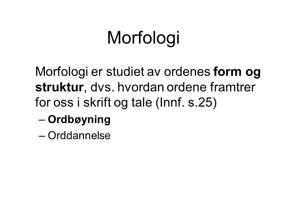 Morfologi Morfologi er studiet av ordenes form og struktur, dvs. hvordan ordene framtrer for oss i skrift og tale (Innf. s.25)