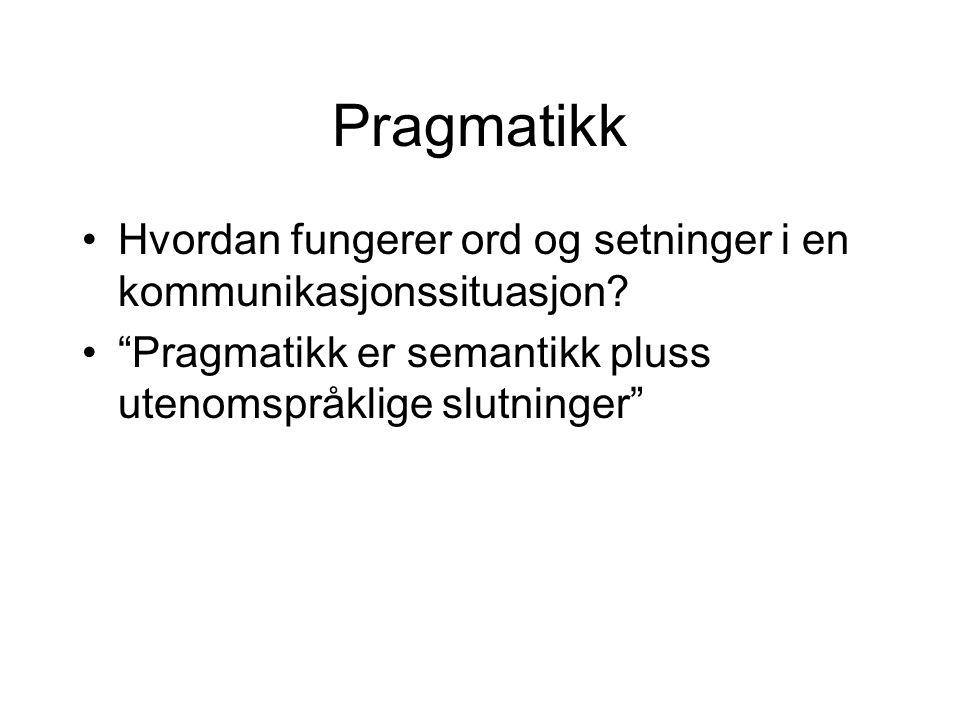 Pragmatikk Hvordan fungerer ord og setninger i en kommunikasjonssituasjon.