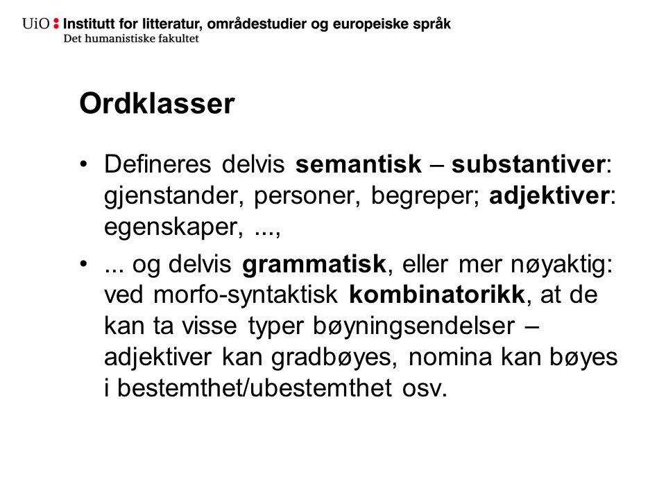 Ordklasser Defineres delvis semantisk – substantiver: gjenstander, personer, begreper; adjektiver: egenskaper, ...,