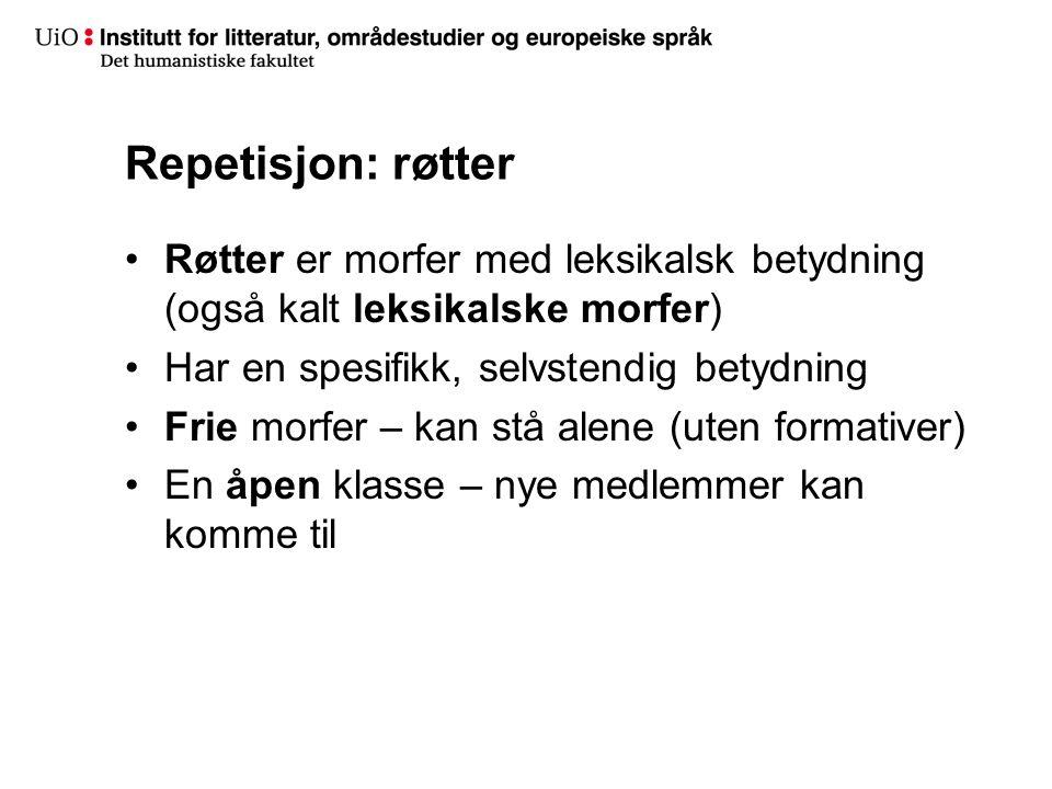 Repetisjon: røtter Røtter er morfer med leksikalsk betydning (også kalt leksikalske morfer) Har en spesifikk, selvstendig betydning.