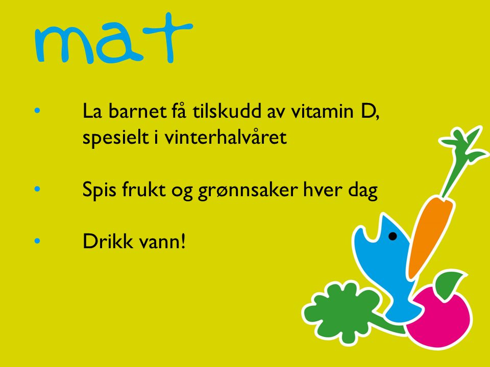 • La barnet få tilskudd av vitamin D,
