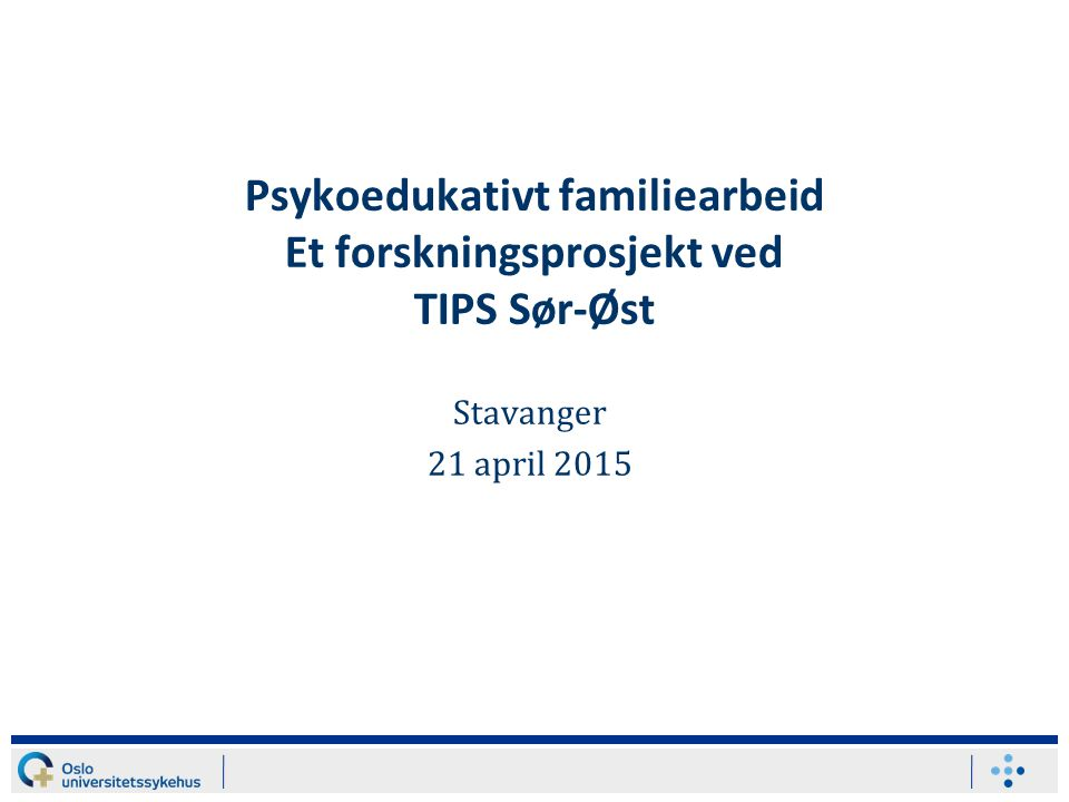 Psykoedukativt familiearbeid Et forskningsprosjekt ved TIPS Sør-Øst