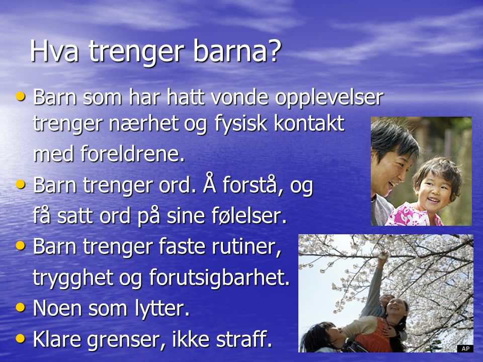 Hva trenger barna Barn som har hatt vonde opplevelser trenger nærhet og fysisk kontakt. med foreldrene.