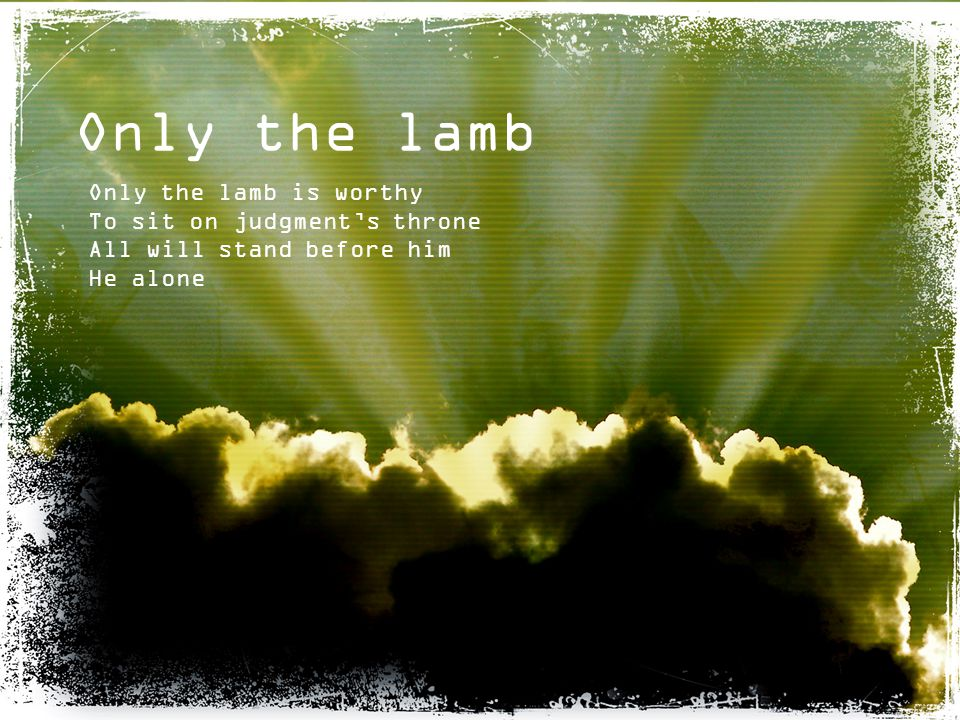 Only the lamb Only the lamb is worthy To sit on judgment's throne