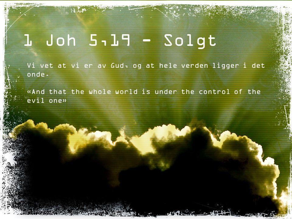 1 Joh 5,19 - Solgt Vi vet at vi er av Gud, og at hele verden ligger i det onde.