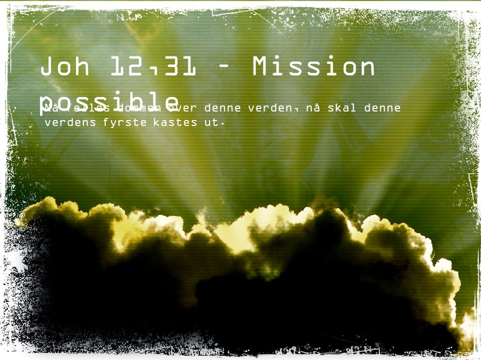 Joh 12,31 – Mission possible Nå felles dommen over denne verden, nå skal denne verdens fyrste kastes ut.